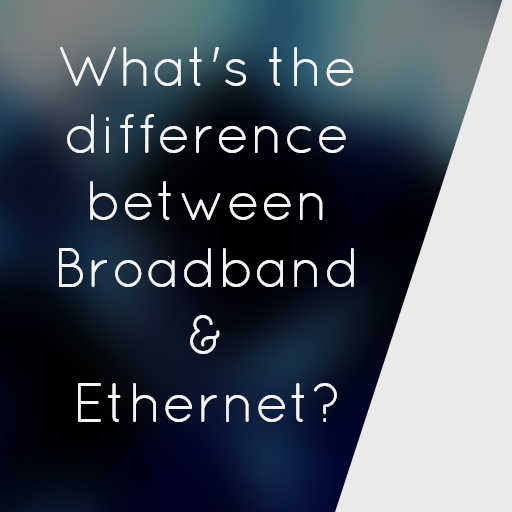 What's the difference between Broadband & Ethernet?